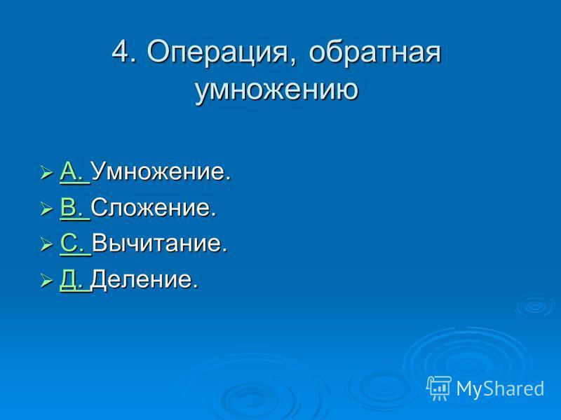 4. Операция, обратная умножению A. Умножение. A. Умножение. A. B. Сложение. B. Сложение. B. С. Вычитание. С. Вычитание. С. Д. Деление. Д. Деление. Д.