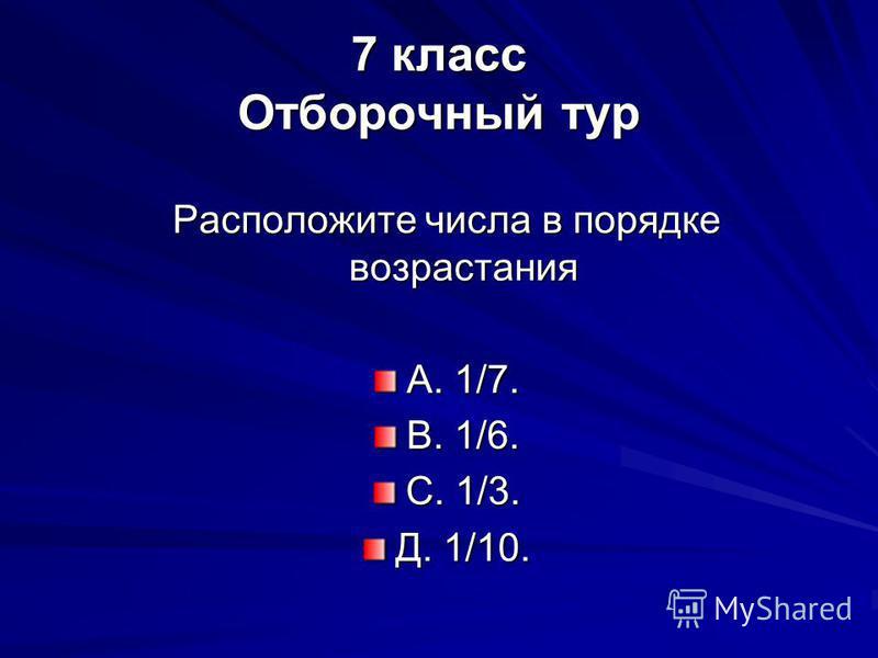 7 класс Отборочный тур Расположите числа в порядке возрастания А. 1/7. В. 1/6. С. 1/3. Д. 1/10.