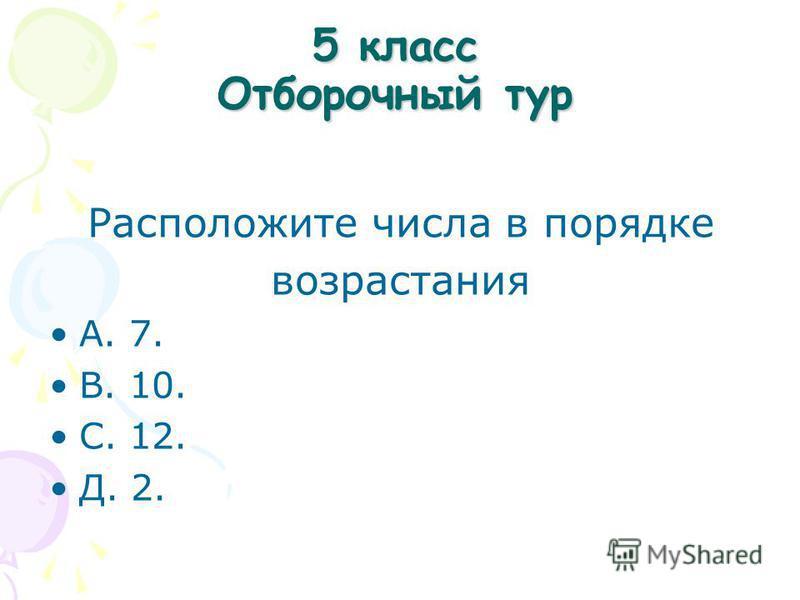 5 класс Отборочный тур Расположите числа в порядке возрастания A. 7. B. 10. С. 12. Д. 2.