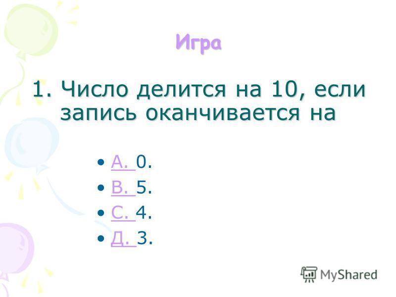 Игра 1. Число делится на 10, если запись оканчивается на A. 0.A. B. 5.B. С. 4.С. Д. 3.Д.