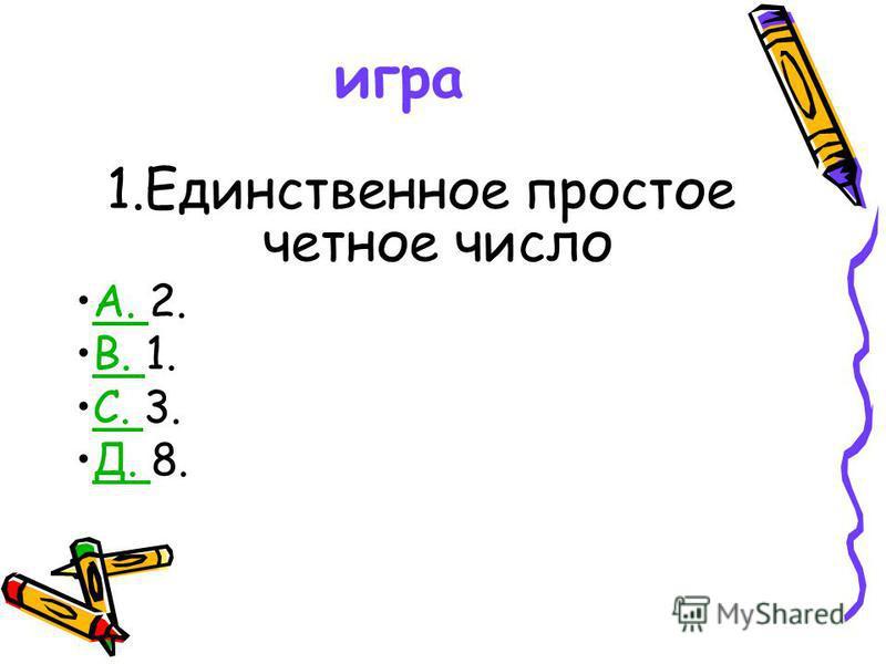 игра 1. Единственное простое четное число A. 2.A. B. 1.B. С. 3.С. Д. 8.Д.