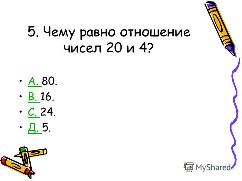 5. Чему равно отношение чисел 20 и 4? А. 80.А. В. 16.В. С. 24.С. Д. 5.Д.