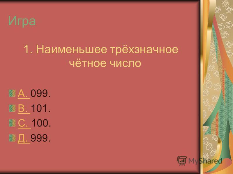 Игра 1. Наименьшее трёхзначное чётное число А. А. 099. В. В. 101. С. С. 100. Д. Д. 999.
