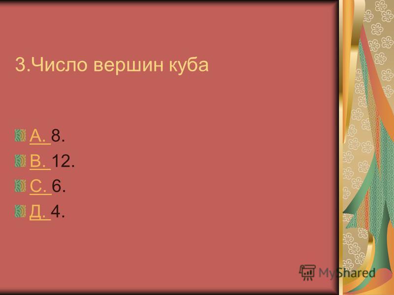 3. Число вершин куба А. А. 8. В. В. 12. С. С. 6. Д. Д. 4.