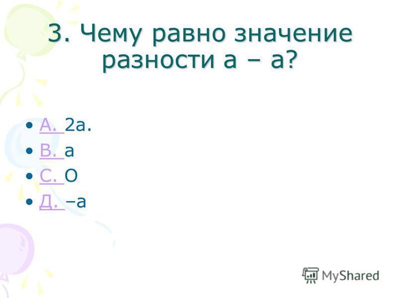 3. Чему равно значение разности а – а? A. 2 а.A. B. аB. С. ОС. Д. –аД.