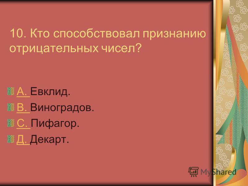 10. Кто способствовал признанию отрицательных чисел? A. A. Евклид. B. B. Виноградов. С. С. Пифагор. Д. Д. Декарт.