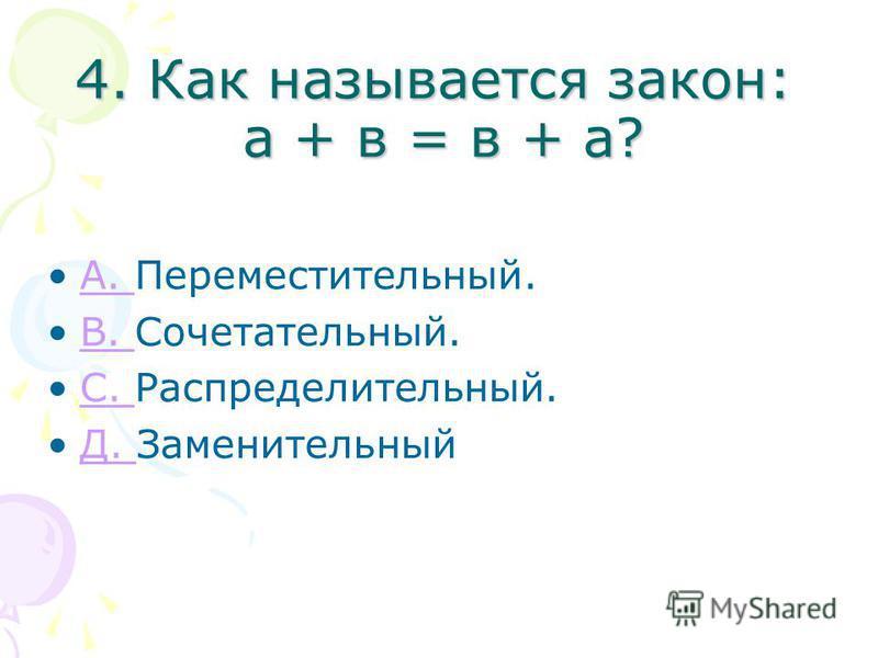4. Как называется закон: а + в = в + а? А. Переместительный.А. В. Сочетательный.В. С. Распределительный.С. Д. ЗаменительныйД.
