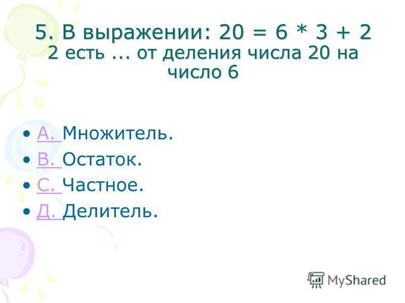 5. В выражении: 20 = 6 * 3 + 2 2 есть... от деления числа 20 на число 6 A. Множитель.A. B. Остаток.B. С. Частное.С. Д. Делитель.Д.
