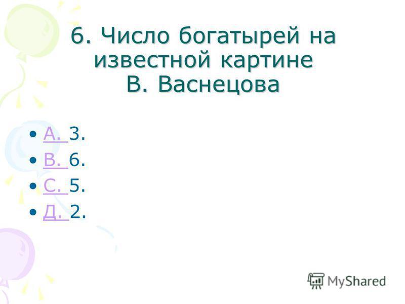 6. Число богатырей на известной картине В. Васнецова A. 3.A. B. 6.B. С. 5.С. Д. 2.Д.