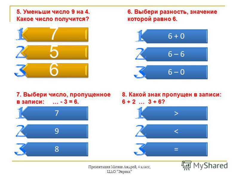 Презентация Матяш Андрей, 4 класс, ЦДО Эврика 7 5 6 5. Уменьши число 9 на 4. Какое число получится? 6. Выбери разность, значение которой равно 6. 7. Выбери число, пропущенное в записи: … - 3 = 6. 8. Какой знак пропущен в записи: 6 + 2 … 3 + 6?