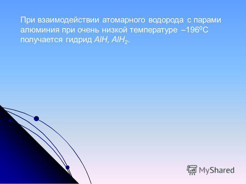 При взаимодействии атомарного водорода с парами алюминия при очень низкой температуре –196 0 С получается гидрид AlH, AlH 2.