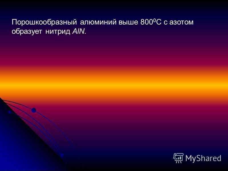 Порошкообразный алюминий выше 800 0 С с азотом образует нитрид AlN.