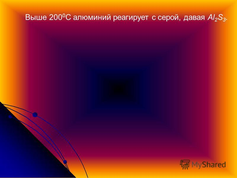 Выше 200 0 С алюминий реагирует с серой, давая Al 2 S 3.