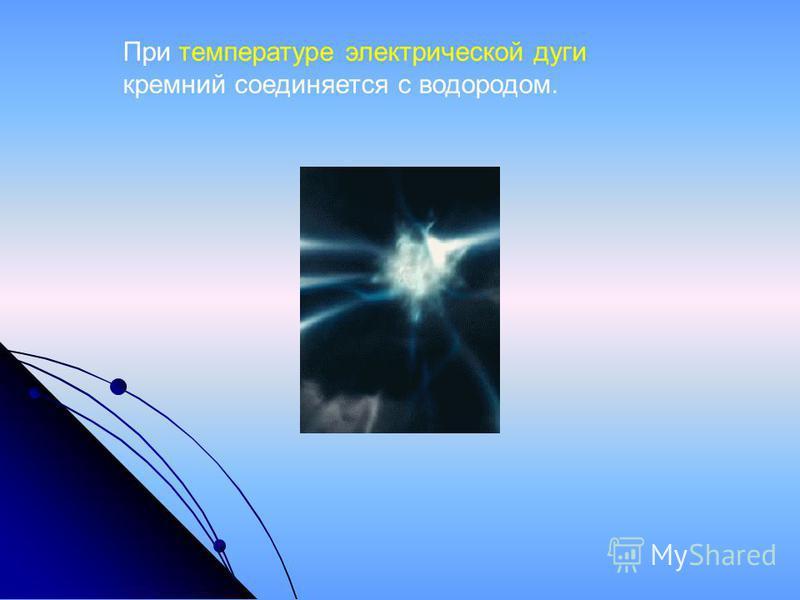 При температуре электрической дуги кремний соединяется с водородом.