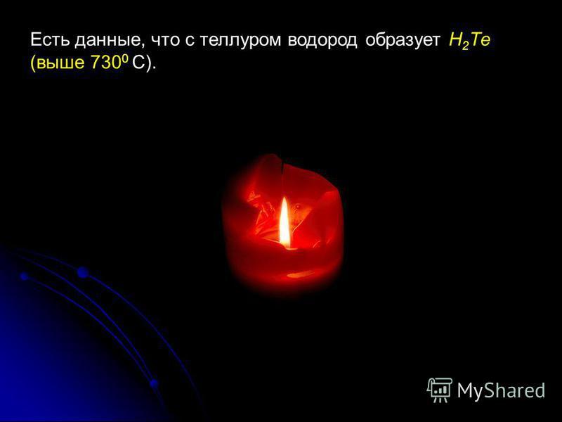 Есть данные, что с теллуром водород образует H 2 Те (выше 730 0 С).