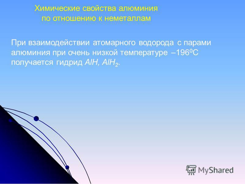 При взаимодействии атомарного водорода с парами алюминия при очень низкой температуре –196 0 С получается гидрид AlH, AlH 2. Химические свойства алюминия по отношению к неметаллам
