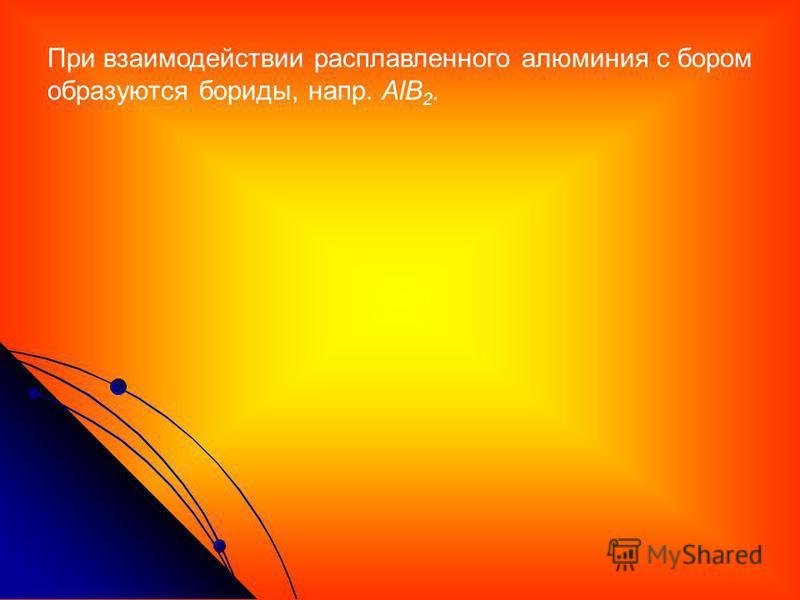 При взаимодействии расплавленного алюминия с бором образуются бориды, напр. AlB 2.