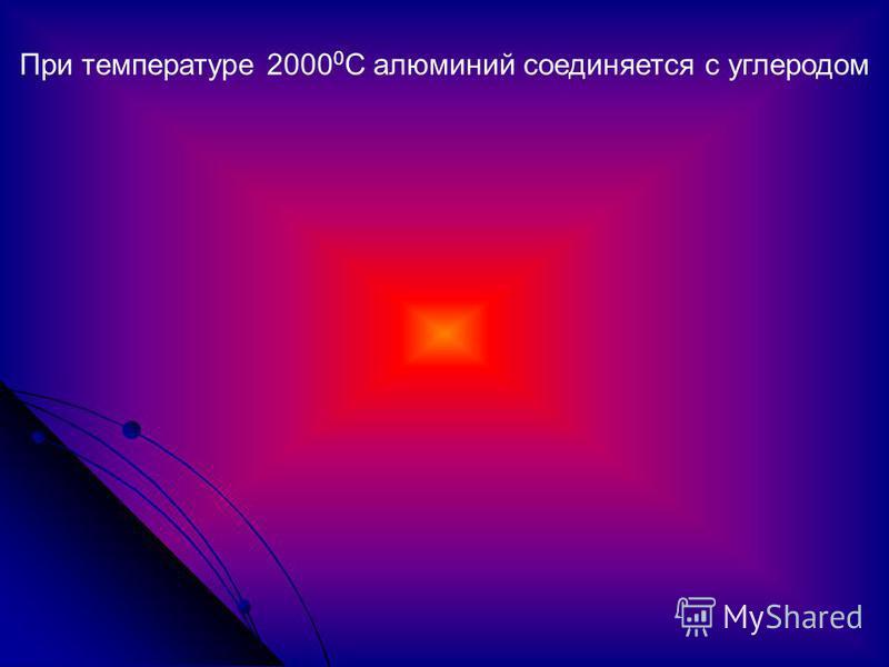 При температуре 2000 0 С алюминий соединяется с углеродом