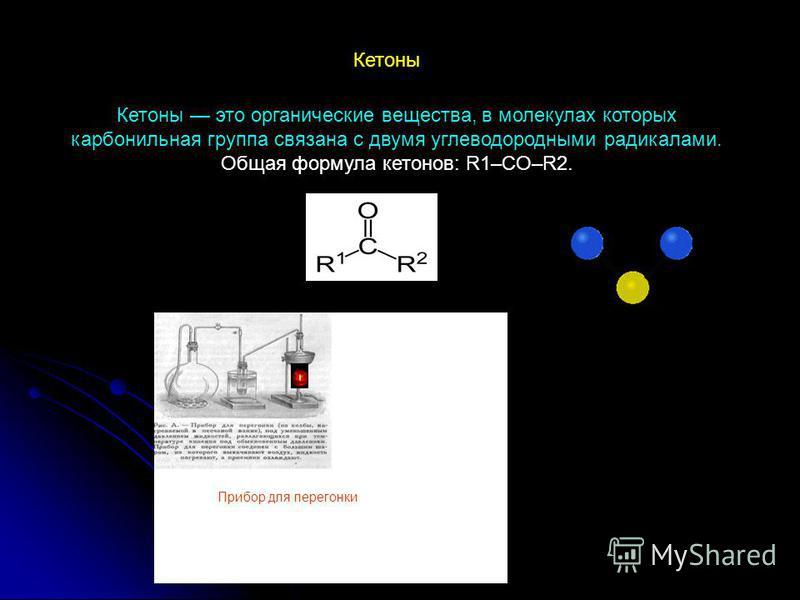 Кетоны это органические вещества, в молекулах которых карбонильная группа связана с двумя углеводородными радикалами. Общая формула кетонов: R1–CO–R2. Кетоны Прибор для перегонки
