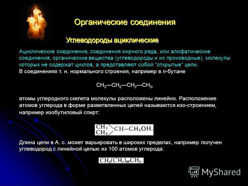 Органические соединения Углеводороды ациклические Ациклические соединения, соединения жирного ряда, или алифатические соединения, органические вещества (углеводороды и их производнее), молекули которых не содержат циклов, а представляют собой