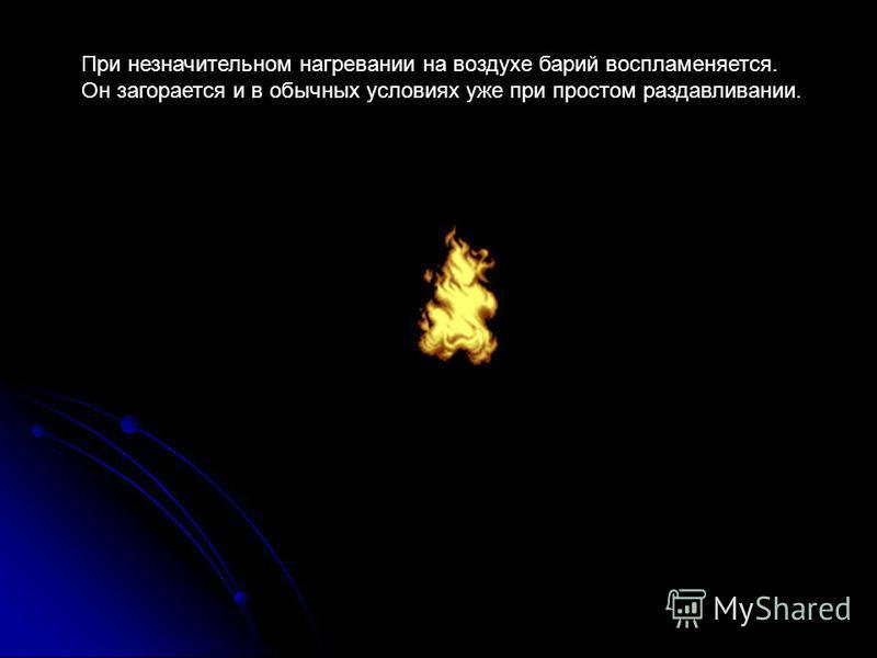 При незначительном нагревании на воздухе барий воспламеняется. Он загорается и в обычных условиях уже при простом раздавливании.