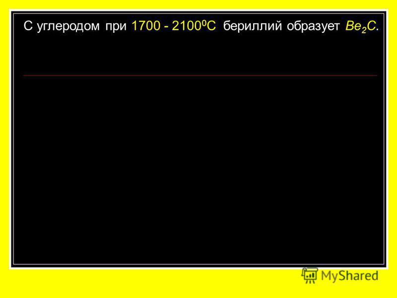 C углеродом при 1700 - 2100 0 С бериллий образует Be 2 C.