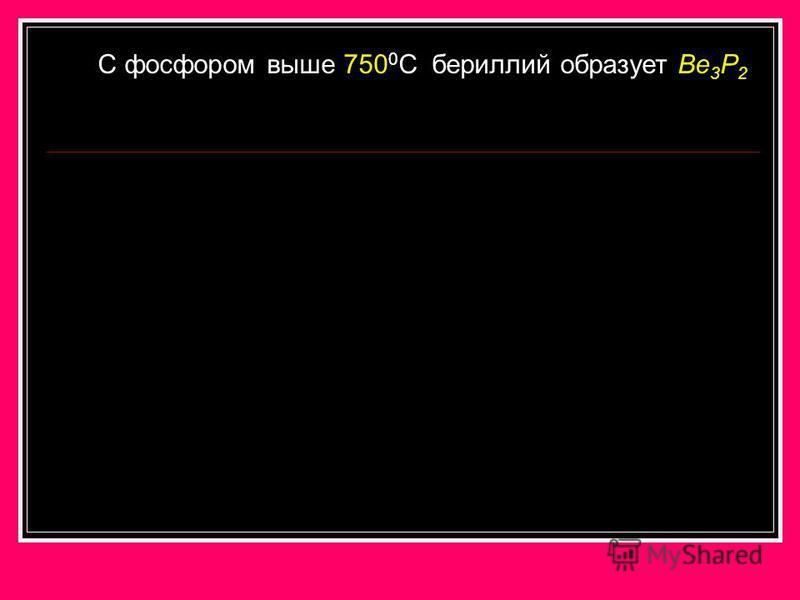 C фосфором выше 750 0 С бериллий образует Be 3 P 2
