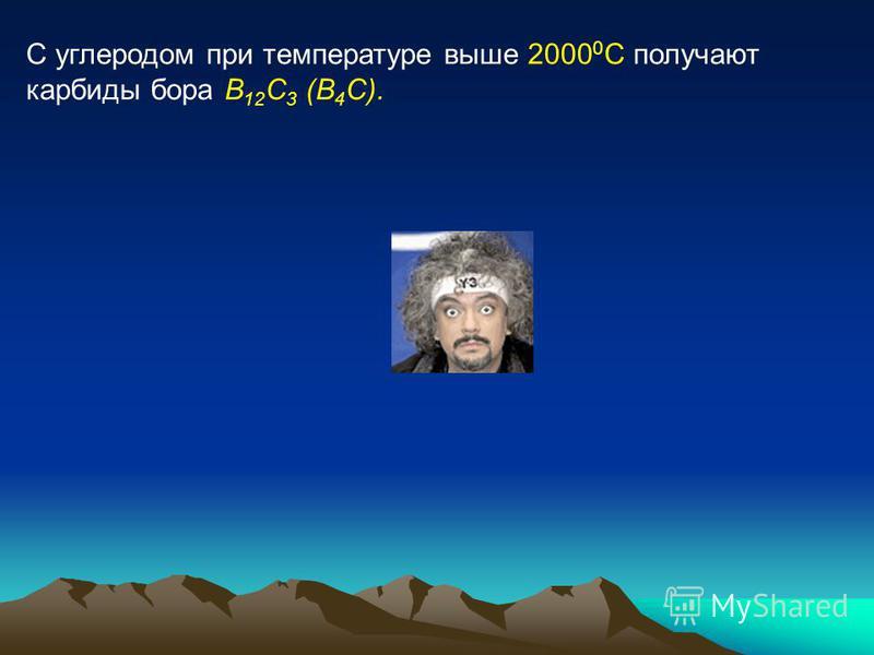 С углеродом при температуре выше 2000 0 С получают карбиды бора B 12 C 3 (B 4 C).