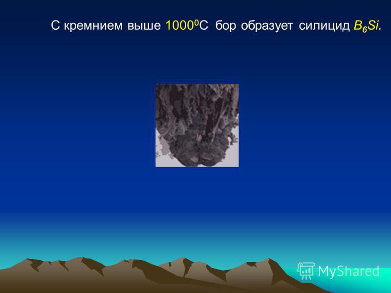 С кремнием выше 1000 0 С бор образует силицид B 6 Si.