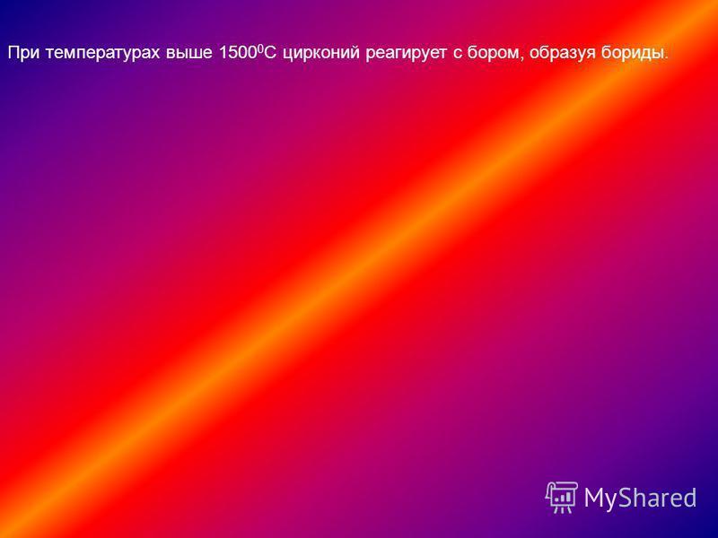 При температурах выше 1500 0 С цирконий реагирует с бором, образуя бориды.