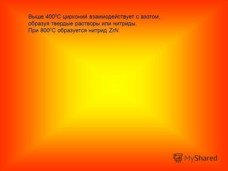 Выше 400 0 С цирконий взаимодействует с азотом, образуя твердые растворы или нитриды. При 800 0 С образуется нитрид ZrN.