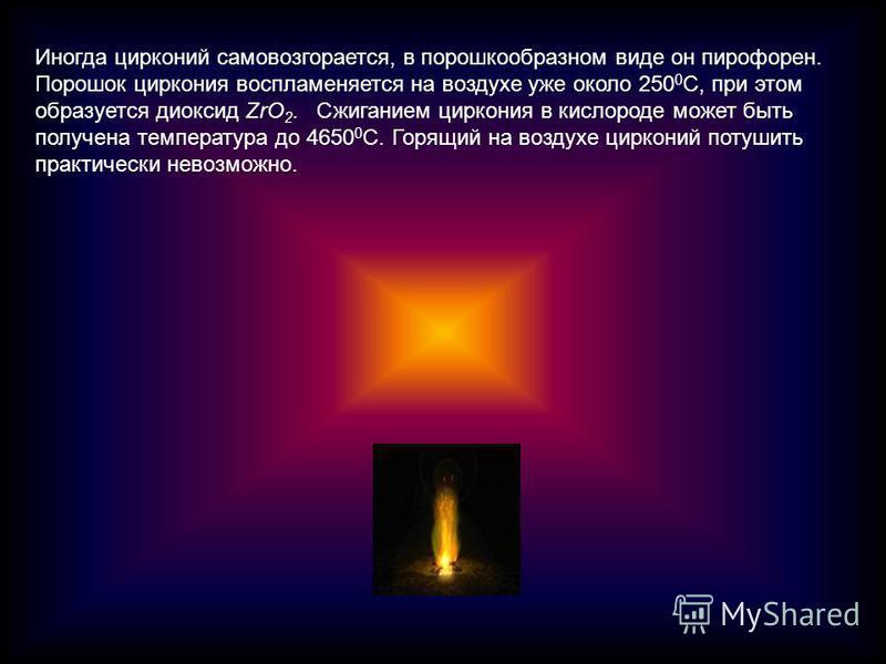 Иногда цирконий самовозгорается, в порошкообразном виде он пирофорен. Порошок циркония воспламеняется на воздухе уже около 250 0 С, при этом образуется диоксид ZrО 2. Сжиганием циркония в кислороде может быть получена температура до 4650 0 С. Горящий