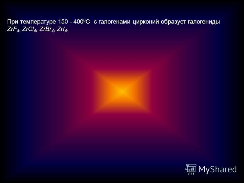 При температуре 150 - 400 0 С с галогенами цирконий образует галогениды ZrF 4, ZrCl 4, ZrBr 4, ZrI 4.