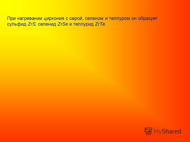 При нагревании циркония с серой, селеном и теллуром он образует сульфид ZrS, селенид ZrSе и теллурид Zr Те.