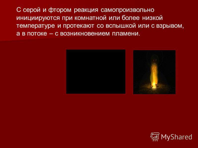 С серой и фтором реакция самопроизвольно инициируются при комнатной или более низкой температуре и протекают со вспышкой или с взрывом, а в потоке – с возникновением пламени.