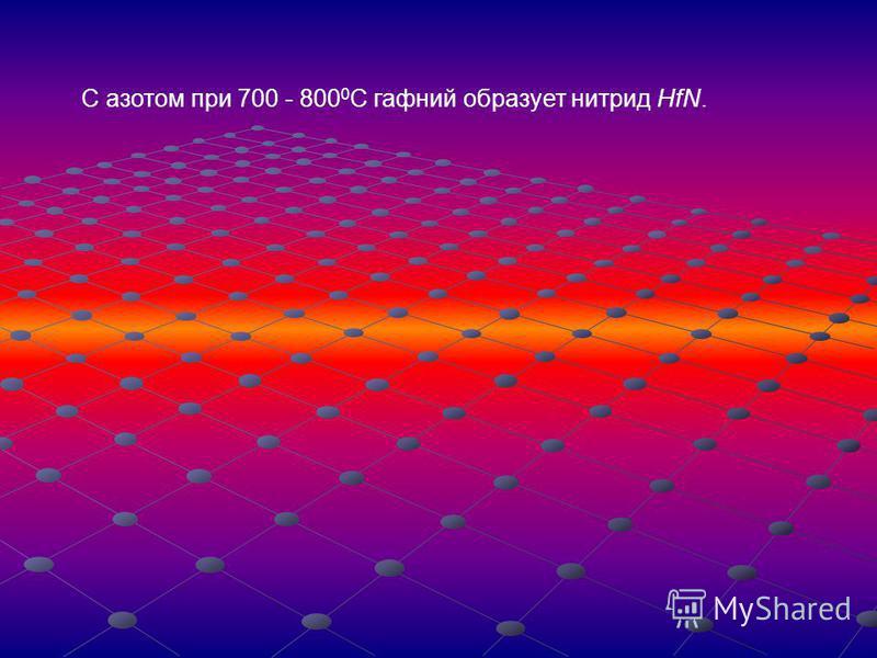 С азотом при 700 - 800 0 С гафний образует нитрид HfN.