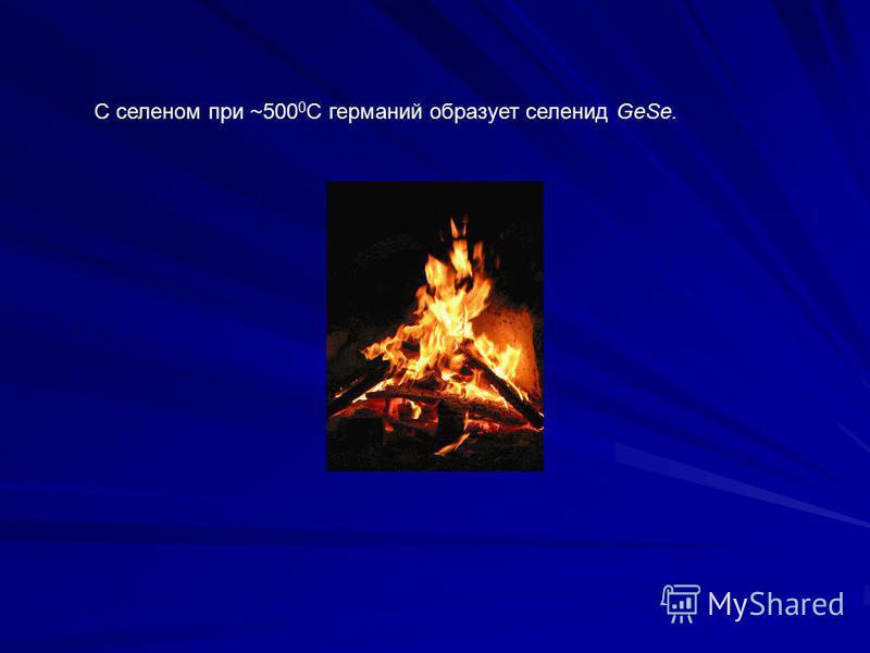 С селеном при ~500 0 С германий образует селенид GeSe.