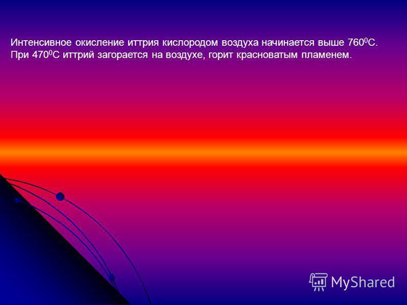 Интенсивное окисление иттрия кислородом воздуха начинается выше 760 0 С. При 470 0 С иттрий загорается на воздухе, горит красноватым пламенем.