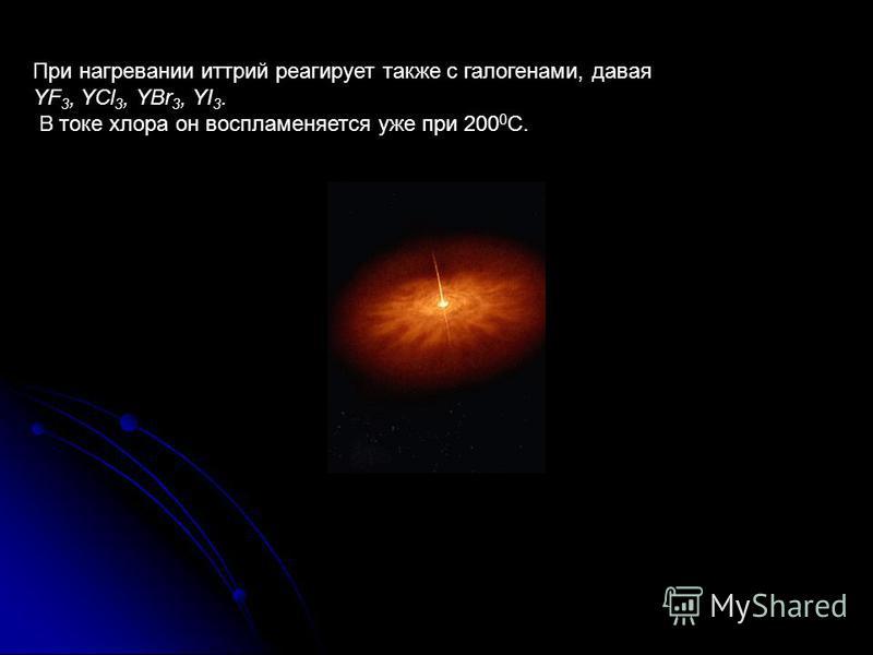 При нагревании иттрий реагирует также с галогенами, давая YF 3, YCl 3, YBr 3, YI 3. В токе хлора он воспламеняется уже при 200 0 С.