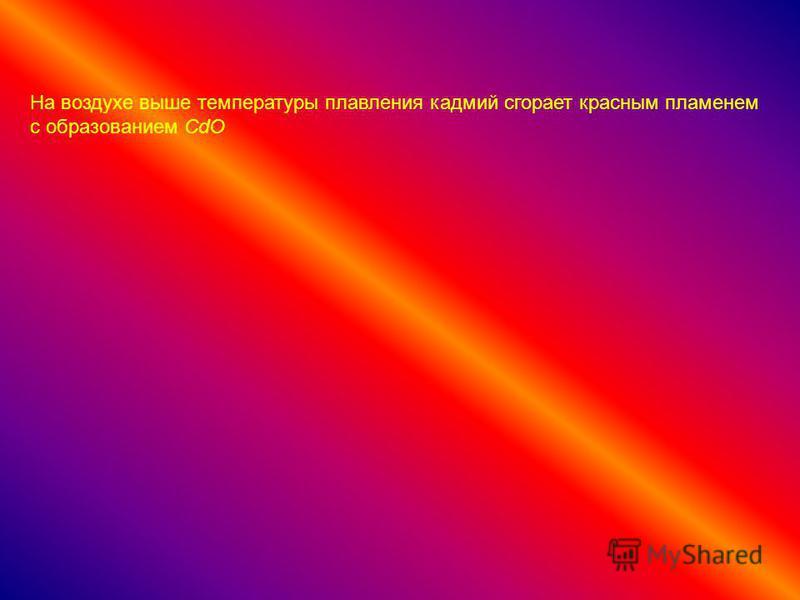 На воздухе выше температуры плавления кадмий сгорает красным пламенем с образованием CdO