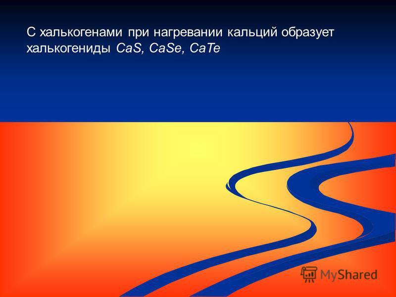 С халькогенами при нагревании кальций образует халькогениды CaS, CaSe, CaTe