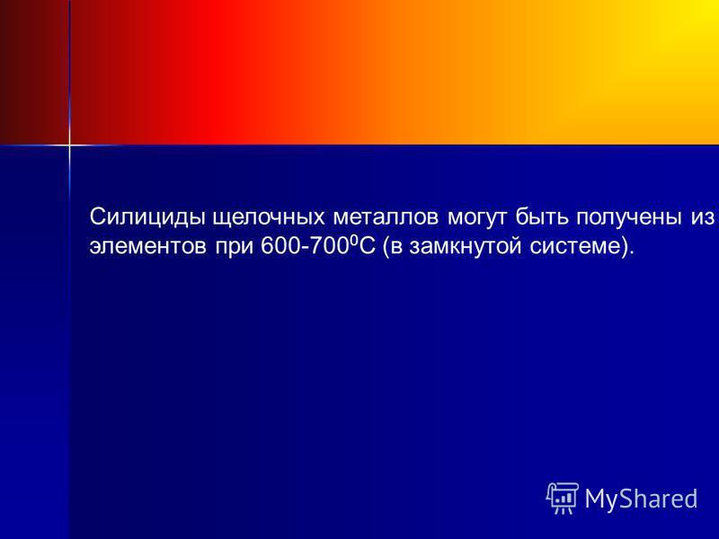 Силициды щелочных металлов могут быть получены из элементов при 600-700 0 С (в замкнутой системе).