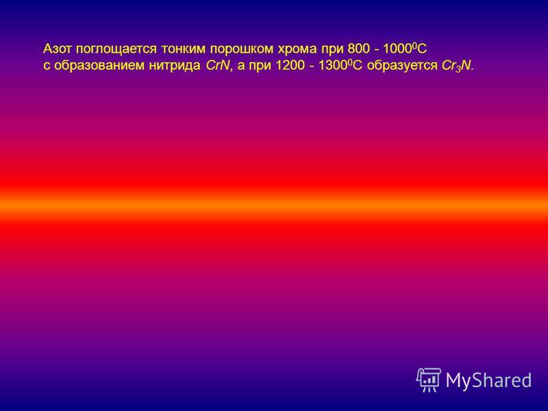 Азот поглощается тонким порошком хрома при 800 - 1000 0 С с образованием нитрида CrN, а при 1200 - 1300 0 С образуется Cr 3 N.