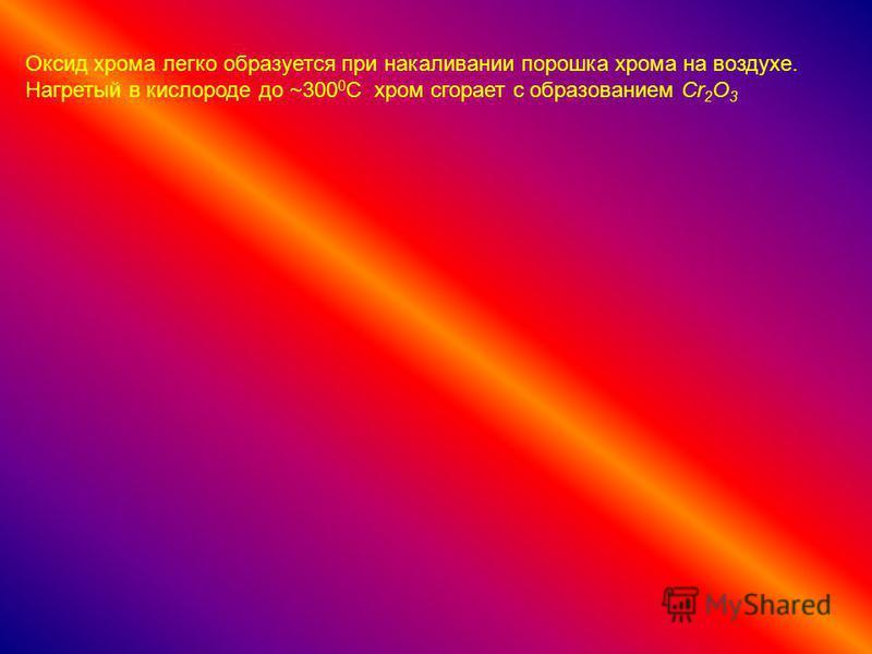 Оксид хрома легко образуется при накаливании порошка хрома на воздухе. Нагретый в кислороде до ~300 0 С хром сгорает с образованием Cr 2 O 3