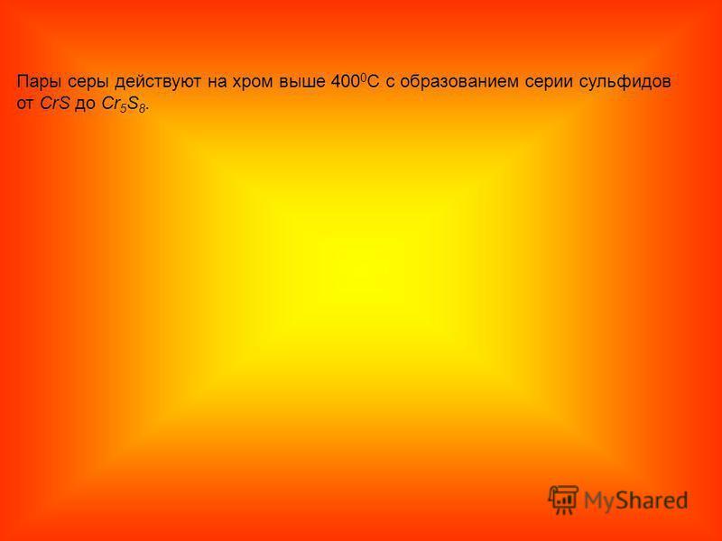 Пары серы действуют на хром выше 400 0 С с образованием серии сульфидов от CrS до Cr 5 S 8.