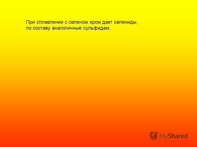 При сплавлении с селеном хром дает селениды, по составу аналогичные сульфидам.