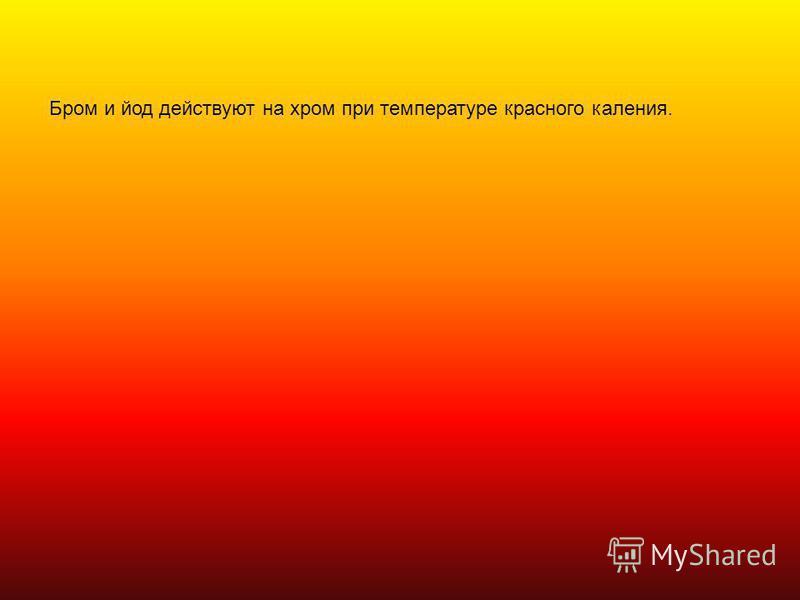 Бром и йод действуют на хром при температуре красного каления.