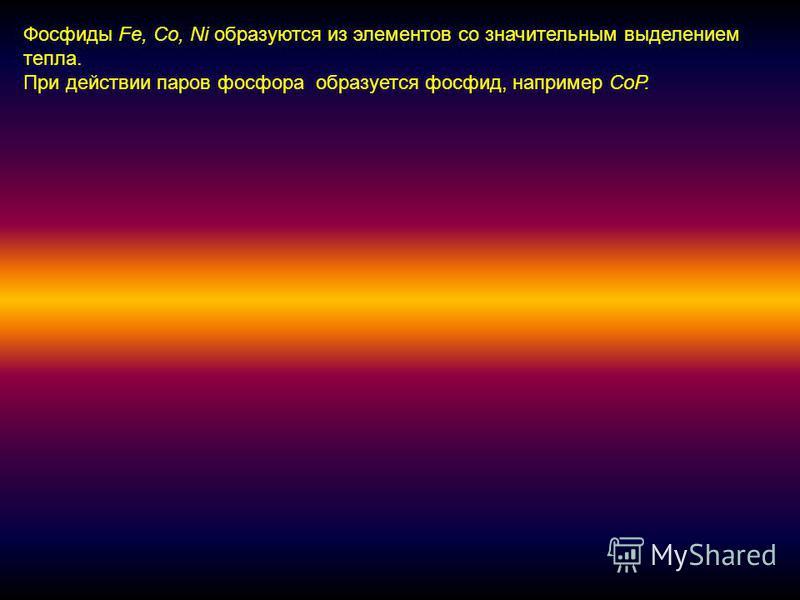 Фосфиды Fe, Co, Ni образуются из элементов со значительным выделением тепла. При действии паров фосфора образуется фосфид, например СоР.