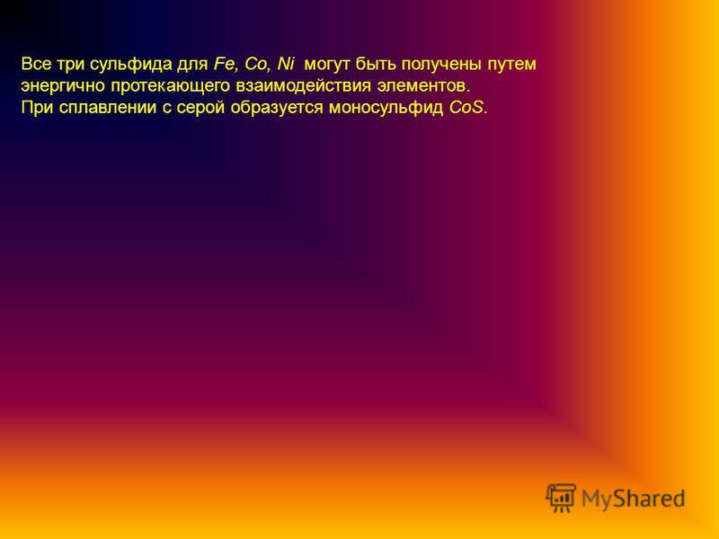 Все три сульфида для Fe, Co, Ni могут быть получены путем энергично протекающего взаимодействия элементов. При сплавлении с серой образуется моносульфид CoS.