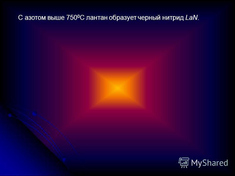 С азотом выше 750 0 С лантан образует черный нитрид LaN.